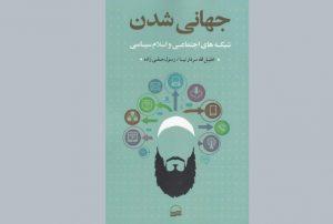 کتاب «جهانی شدن شبکه های اجتماعی و اسلام سیاسی» منتشر شد